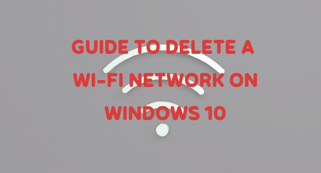 GUIDE TO DELETE A WI-FI NETWORK ON WINDOWS 10
