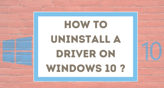 HOW TO UNINSTALL A DEVICE DRIVER ON WINDOWS 10